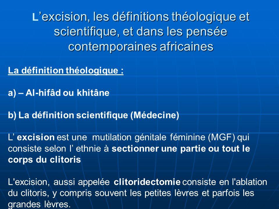 excision, les définitions théologique et scientifique, et dans les pensée L excision, les définitions théologique et scientifique, et dans les pensée contemporaines africaines La définition théologique : a)– Al-hifâd ou khitâne b)La définition scientifique (Médecine) L excision est une mutilation génitale féminine (MGF) qui consiste selon l ethnie à sectionner une partie ou tout le corps du clitoris L excision, aussi appelée clitoridectomie consiste en l ablation du clitoris, y compris souvent les petites lèvres et parfois les grandes lèvres.