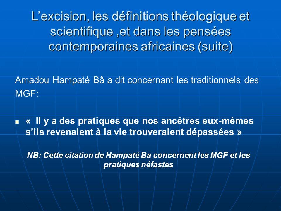 Lexcision, les définitions théologique et scientifique,et dans les pensées contemporaines africaines (suite) Amadou Hampaté Bâ a dit concernant les traditionnels des MGF: « Il y a des pratiques que nos ancêtres eux-mêmes sils revenaient à la vie trouveraient dépassées » NB: Cette citation de Hampaté Ba concernent les MGF et les pratiques néfastes
