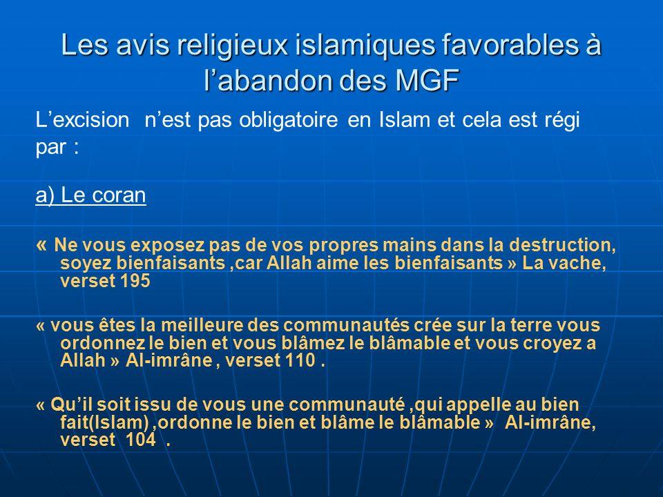 Les avis religieux islamiques favorables à labandon des MGF Lexcision nest pas obligatoire en Islam et cela est régi par : a) Le coran « Ne vous exposez pas de vos propres mains dans la destruction, soyez bienfaisants,car Allah aime les bienfaisants » La vache, verset 195 « vous êtes la meilleure des communautés crée sur la terre vous ordonnez le bien et vous blâmez le blâmable et vous croyez a Allah » Al-imrâne, verset 110.