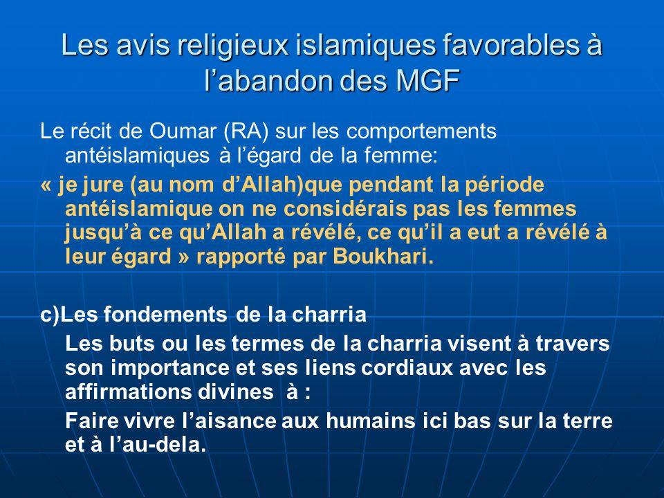 Les avis religieux islamiques favorables à labandon des MGF Le récit de Oumar (RA) sur les comportements antéislamiques à légard de la femme: « je jure (au nom dAllah)que pendant la période antéislamique on ne considérais pas les femmes jusquà ce quAllah a révélé, ce quil a eut a révélé à leur égard » rapporté par Boukhari.