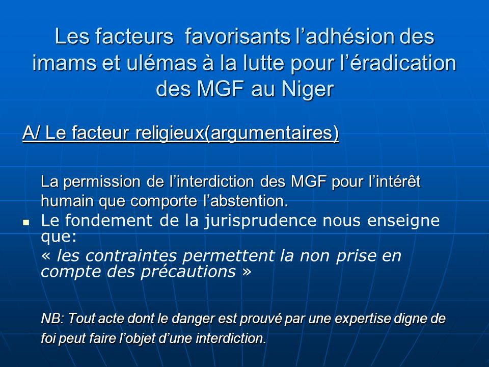 Les facteurs favorisants ladhésion des imams et ulémas à la lutte pour léradication des MGF au Niger A/ Le facteur religieux(argumentaires) La permission de linterdiction des MGF pour lintérêt humain que comporte labstention.