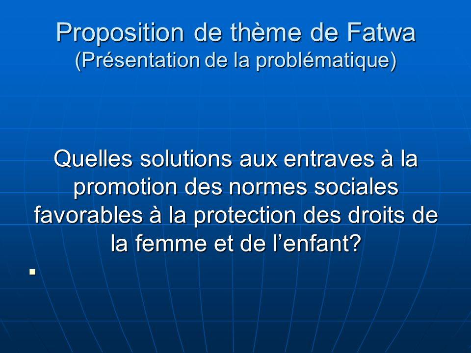 Proposition de thème de Fatwa (Présentation de la problématique) Quelles solutions aux entraves à la promotion des normes sociales favorables à la protection des droits de la femme et de lenfant