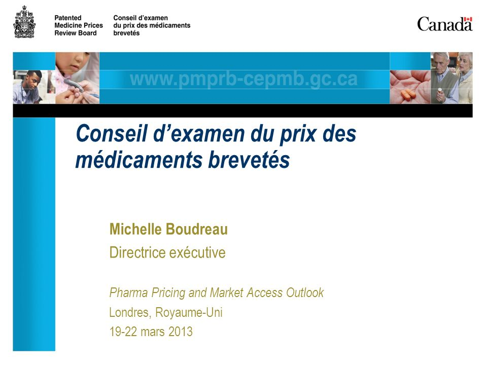 Michelle Boudreau Directrice exécutive Pharma Pricing and Market Access Outlook Londres, Royaume-Uni 19-22 mars 2013 Conseil dexamen du prix des médicaments brevetés