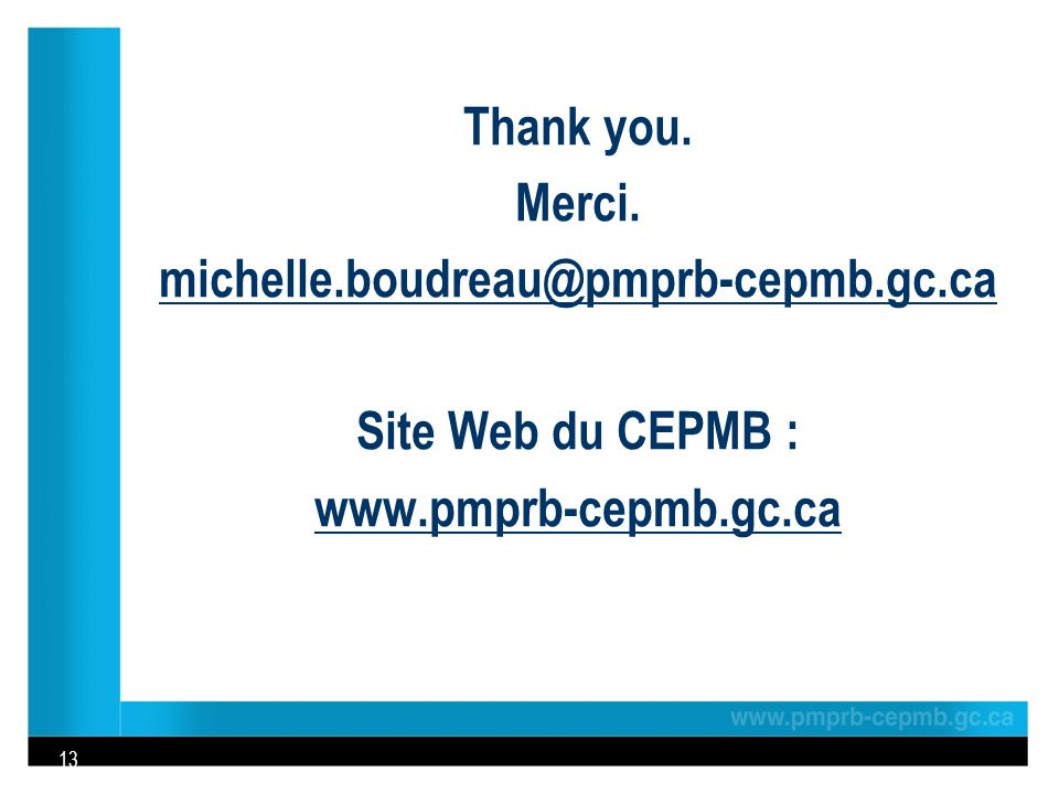Thank you. Merci. michelle.boudreau@pmprb-cepmb.gc.ca Site Web du CEPMB : www.pmprb-cepmb.gc.ca 13