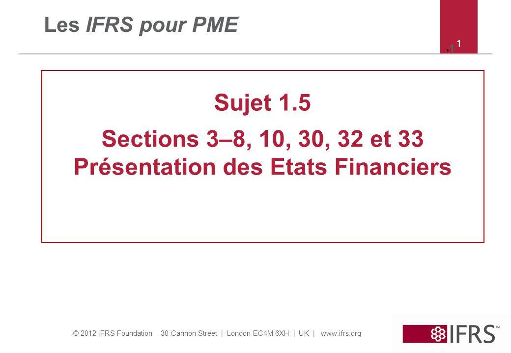 © 2012 IFRS Foundation 30 Cannon Street   London EC4M 6XH   UK   www.ifrs.org 1 1 Les IFRS pour PME Sujet 1.5 Sections 3–8, 10, 30, 32 et 33 Présentat