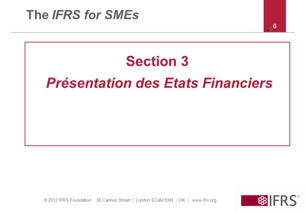 © 2012 IFRS Foundation 30 Cannon Street   London EC4M 6XH   UK   www.ifrs.org 7 7 Section 3 – champ d application Section 3 explique: – Juste présentation des états financiers – Ce qu exige la conformité avec les IFRS pour PME – Ce qu est un ensemble complet d états financiers