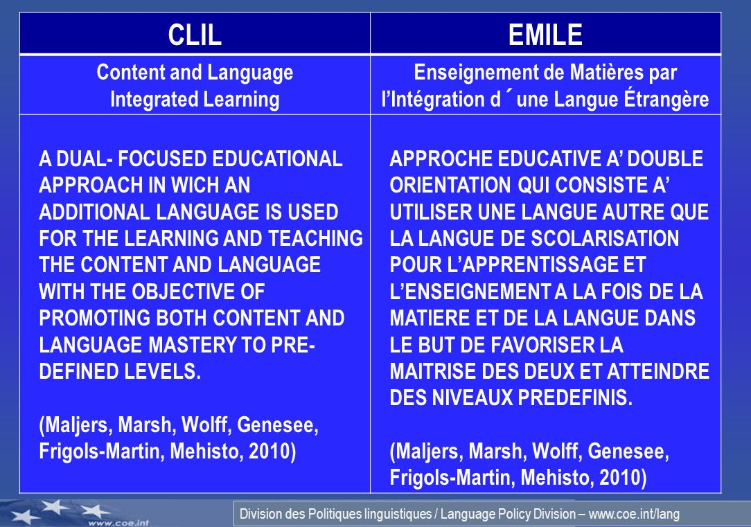 Division des Politiques linguistiques / Language Policy Division – www.coe.int/lang 2 CLILEMILE Content and Language Integrated Learning Enseignement de Matières par lIntégration d´une Langue Étrangère A DUAL- FOCUSED EDUCATIONAL APPROACH IN WICH AN ADDITIONAL LANGUAGE IS USED FOR THE LEARNING AND TEACHING THE CONTENT AND LANGUAGE WITH THE OBJECTIVE OF PROMOTING BOTH CONTENT AND LANGUAGE MASTERY TO PRE- DEFINED LEVELS.