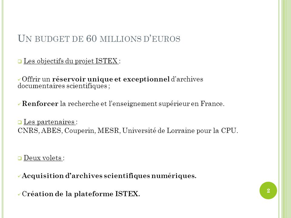 U N BUDGET DE 60 MILLIONS D EUROS Les objectifs du projet ISTEX : Offrir un réservoir unique et exceptionnel darchives documentaires scientifiques ; Renforcer la recherche et lenseignement supérieur en France.