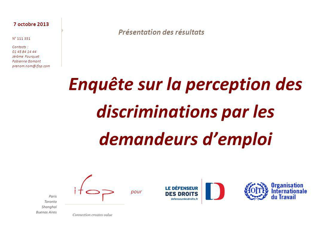 7 octobre 2013 N° 111 351 Contacts : 01 45 84 14 44 Jérôme Fourquet Fabienne Gomant prenom.nom@ifop.com Enquête sur la perception des discriminations par les demandeurs demploi pour Présentation des résultats