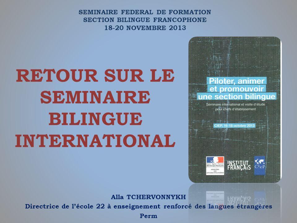 RETOUR SUR LE SEMINAIRE BILINGUE INTERNATIONAL Alla TCHERVONNYKH Directrice de lécole 22 à enseignement renforcé des langues étrangères Perm SEMINAIRE