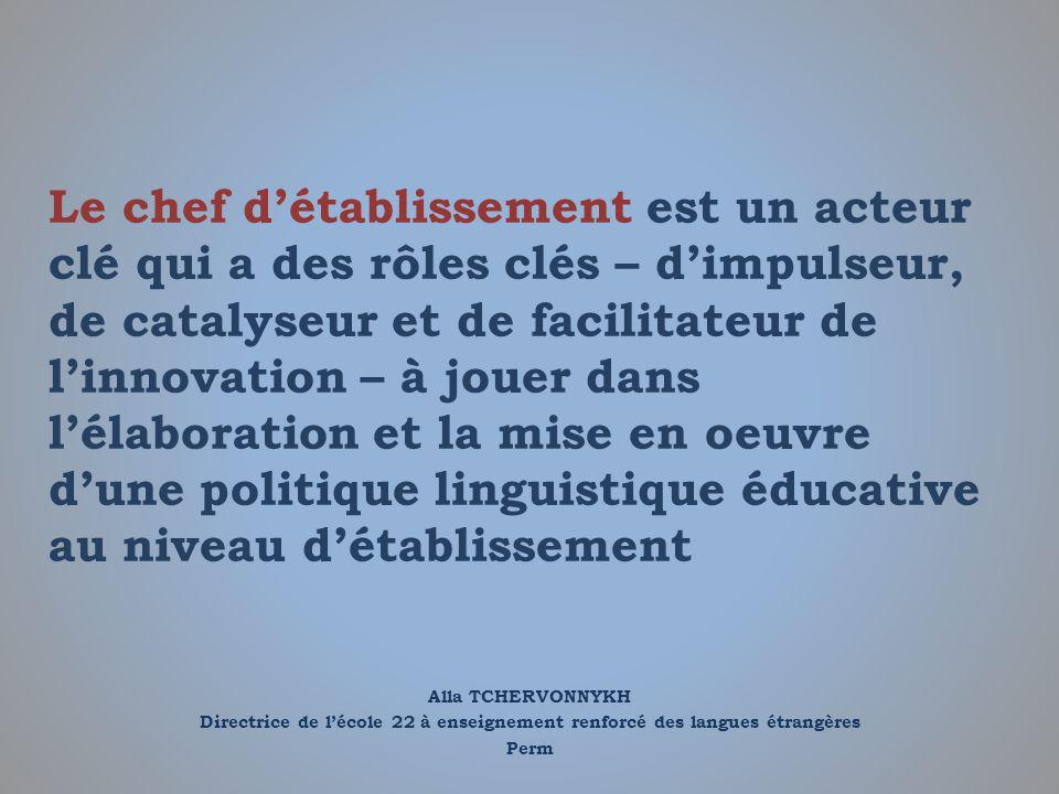 Alla TCHERVONNYKH Directrice de lécole 22 à enseignement renforcé des langues étrangères Perm Le chef détablissement est un acteur clé qui a des rôles