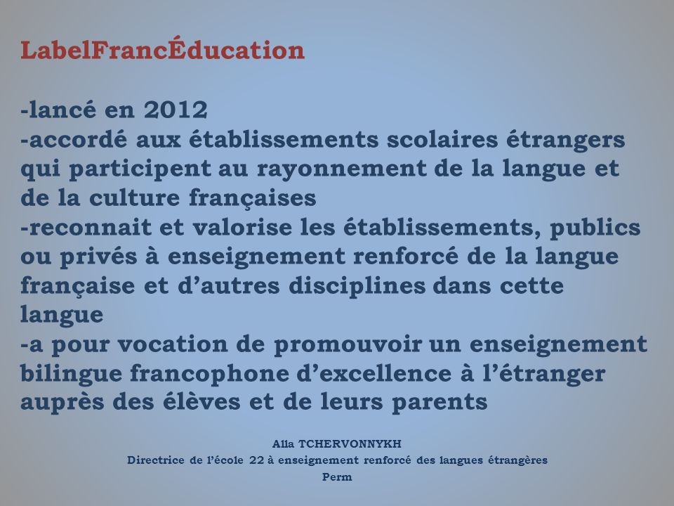 Alla TCHERVONNYKH Directrice de lécole 22 à enseignement renforcé des langues étrangères Perm LabelFrancÉducation -lancé en 2012 -accordé aux établiss