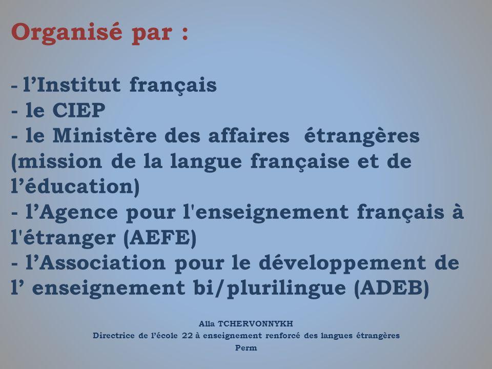 Alla TCHERVONNYKH Directrice de lécole 22 à enseignement renforcé des langues étrangères Perm Organisé par : - lInstitut français - le CIEP - le Minis