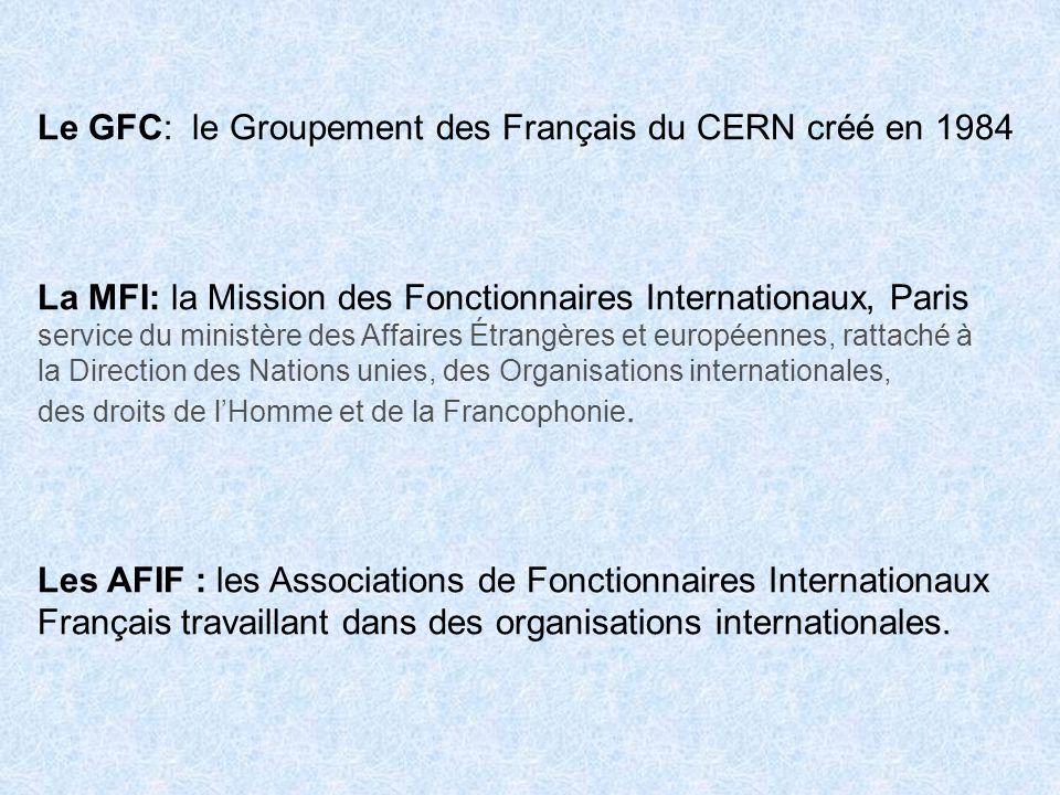 Le GFC: le Groupement des Français du CERN créé en 1984 La MFI: la Mission des Fonctionnaires Internationaux, Paris service du ministère des Affaires
