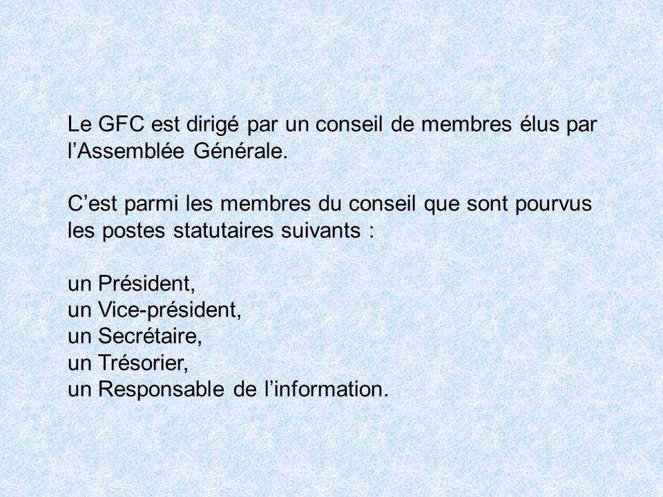 Le GFC est dirigé par un conseil de membres élus par lAssemblée Générale. Cest parmi les membres du conseil que sont pourvus les postes statutaires su