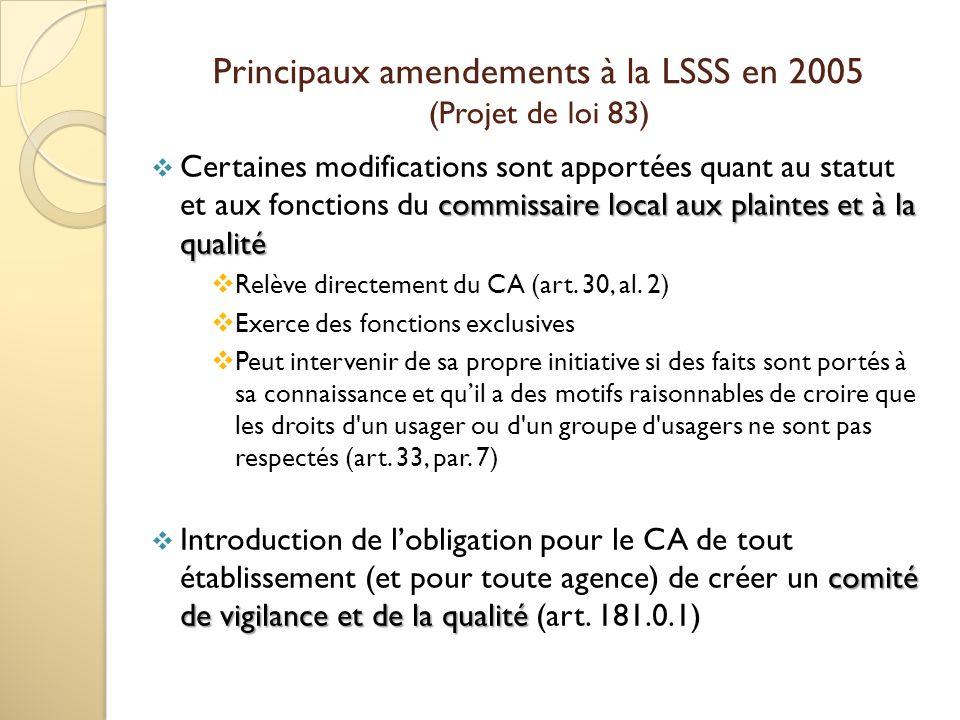 Principaux amendements à la LSSS en 2005 (Projet de loi 83) commissaire local aux plaintes et à la qualité Certaines modifications sont apportées quant au statut et aux fonctions du commissaire local aux plaintes et à la qualité Relève directement du CA (art.