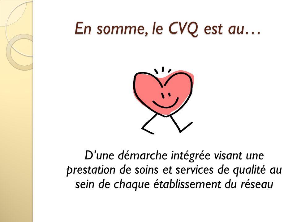 En somme, le CVQ est au… Dune démarche intégrée visant une prestation de soins et services de qualité au sein de chaque établissement du réseau