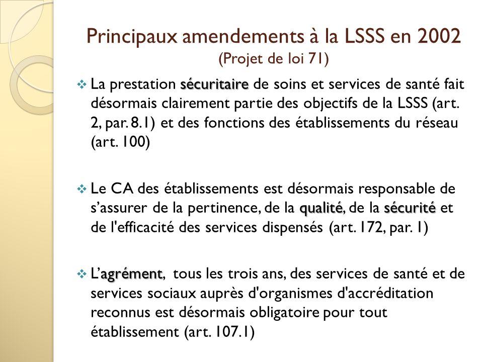 Principaux amendements à la LSSS en 2002 (Projet de loi 71) sécuritaire La prestation sécuritaire de soins et services de santé fait désormais clairement partie des objectifs de la LSSS (art.