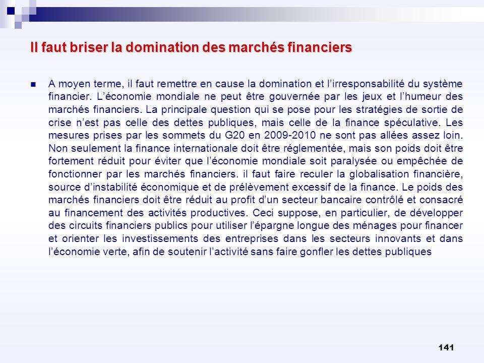 141 Il faut briser la domination des marchés financiers A moyen terme, il faut remettre en cause la domination et lirresponsabilité du système financi