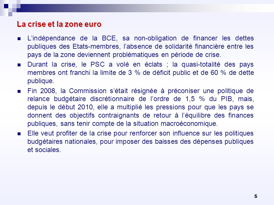 5 La crise et la zone euro Lindépendance de la BCE, sa non-obligation de financer les dettes publiques des Etats-membres, labsence de solidarité finan