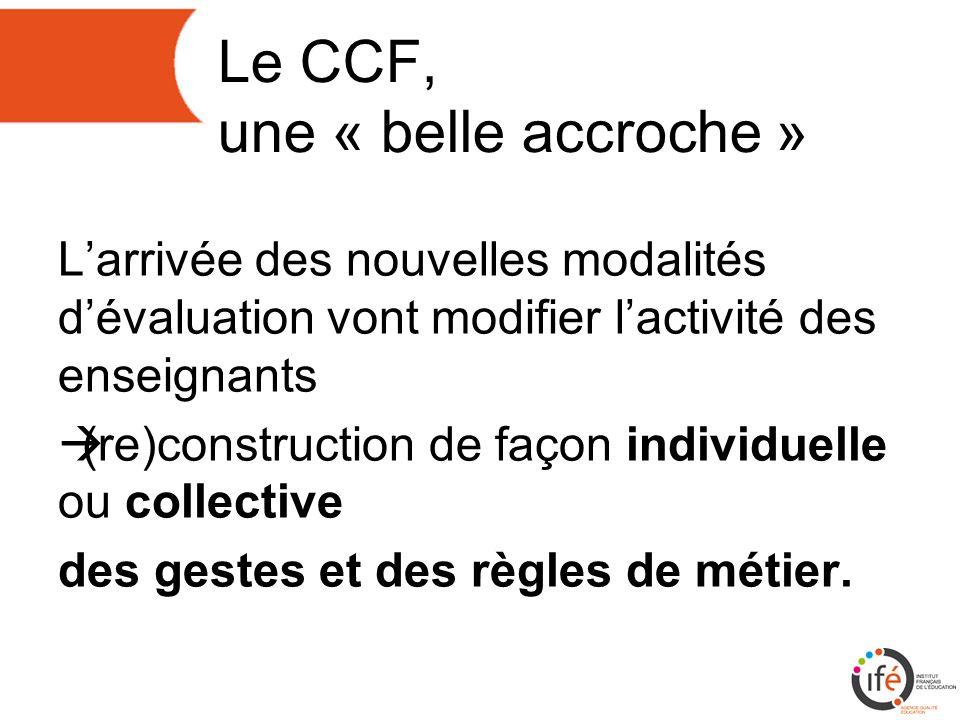 Le CCF, une « belle accroche » Larrivée des nouvelles modalités dévaluation vont modifier lactivité des enseignants (re)construction de façon individuelle ou collective des gestes et des règles de métier.