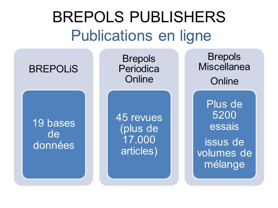 BREPOLS PUBLISHERS Publications en ligne BREPOLiS 19 bases de données Brepols Periodica Online 45 revues (plus de 17.000 articles) Brepols Miscellanea Online Plus de 5200 essais issus de volumes de mélange
