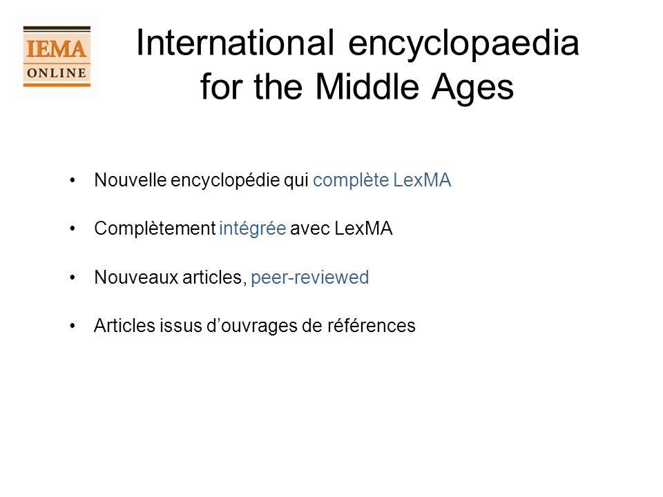 International encyclopaedia for the Middle Ages Nouvelle encyclopédie qui complète LexMA Complètement intégrée avec LexMA Nouveaux articles, peer-revi