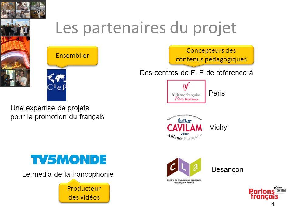 4 Les partenaires du projet Des centres de FLE de référence à Paris Vichy Besançon Le média de la francophonie Une expertise de projets pour la promotion du français Ensemblier Concepteurs des contenus pédagogiques Producteur des vidéos