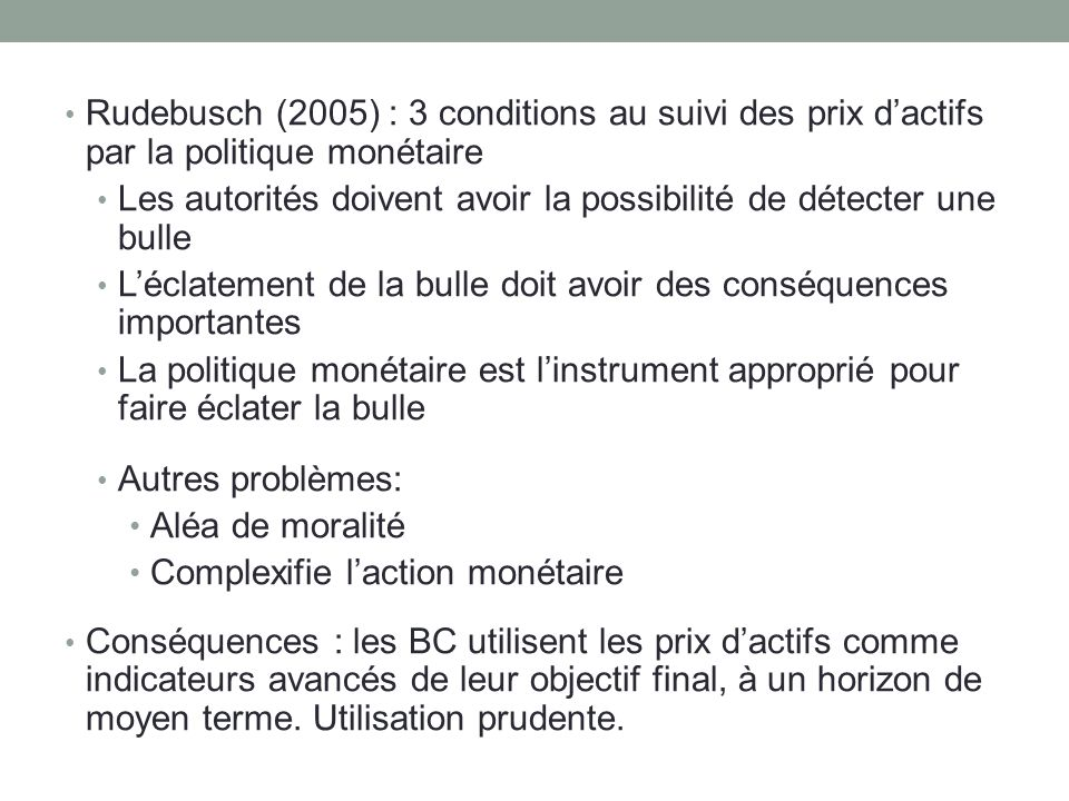 Rudebusch (2005) : 3 conditions au suivi des prix dactifs par la politique monétaire Les autorités doivent avoir la possibilité de détecter une bulle