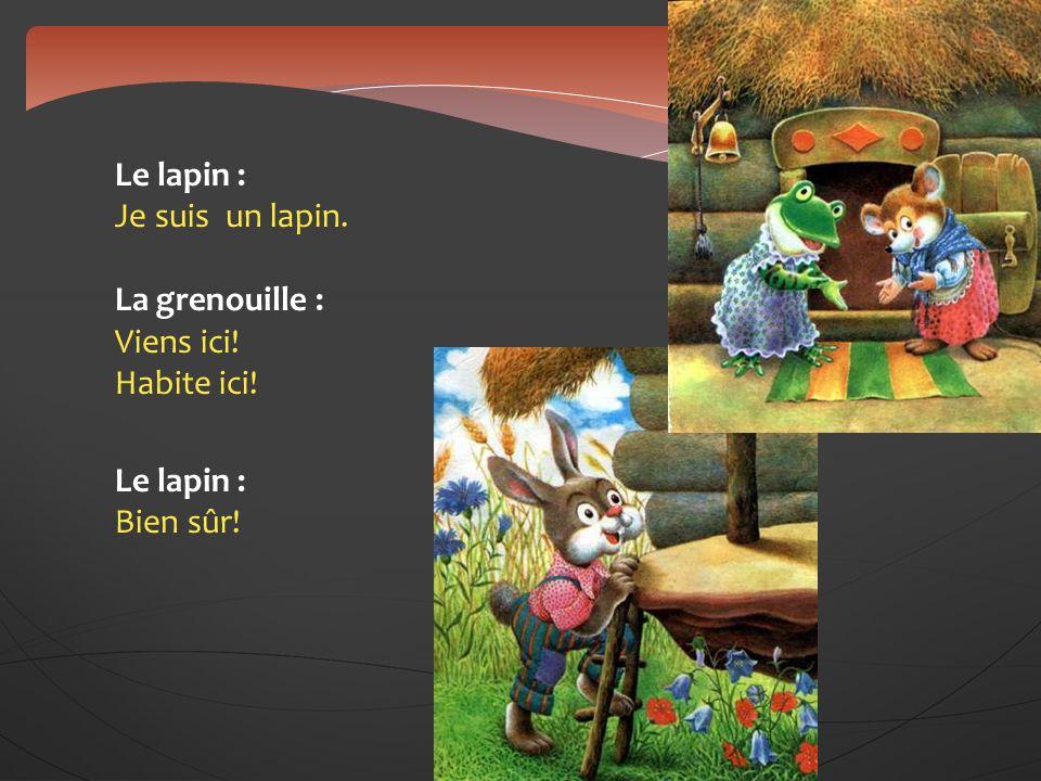 Le lapin : Je suis un lapin. La grenouille : Viens ici! Habite ici! Le lapin : Bien sûr!