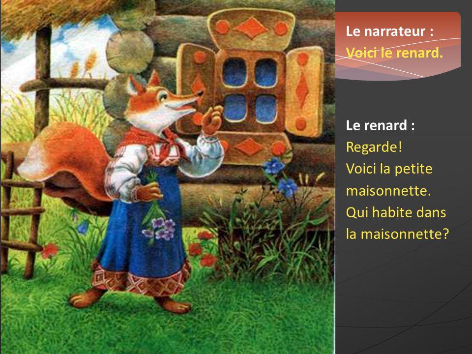 Le narrateur : Voici le renard. Le renard : Regarde! Voici la petite maisonnette. Qui habite dans la maisonnette?