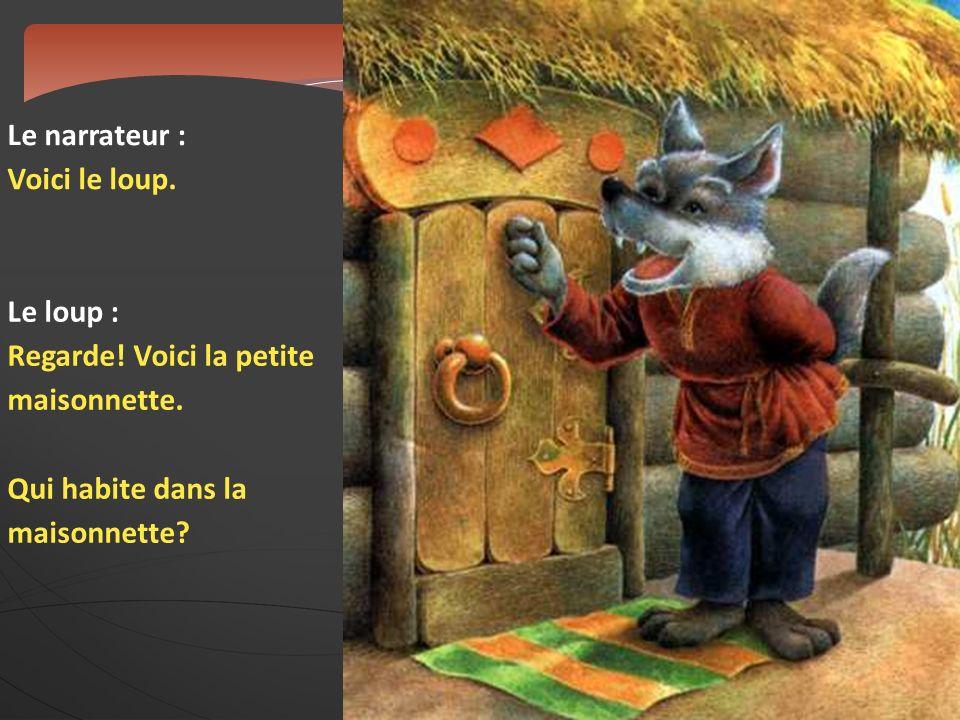 Le narrateur : Voici le loup. Le loup : Regarde! Voici la petite maisonnette. Qui habite dans la maisonnette?