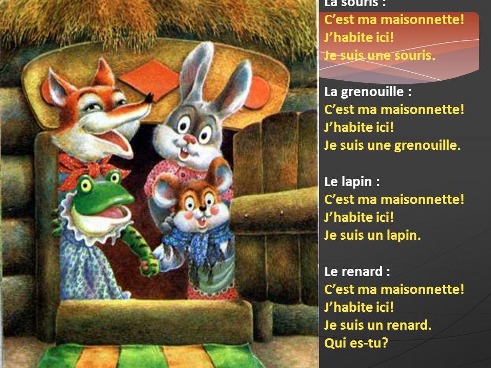 La souris : Cest ma maisonnette! Jhabite ici! Je suis une souris. La grenouille : Cest ma maisonnette! Jhabite ici! Je suis une grenouille. Le lapin :