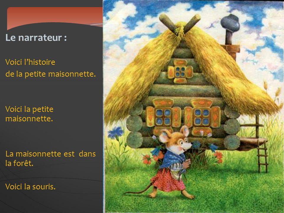 Le narrateur : Voici lhistoire de la petite maisonnette. Voici la petite maisonnette. La maisonnette est dans la forêt. Voici la souris.