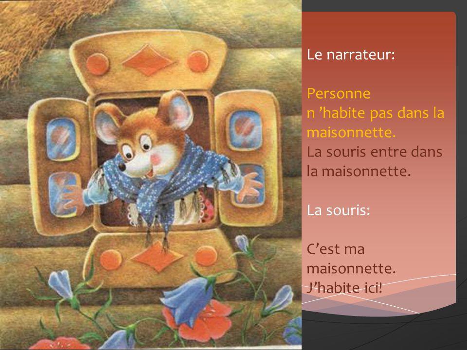 Le narrateur: Personne n habite pas dans la maisonnette. La souris entre dans la maisonnette. La souris: Cest ma maisonnette. Jhabite ici!