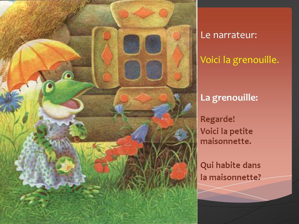 Le narrateur: Voici la grenouille. La grenouille: Regarde! Voici la petite maisonnette. Qui habite dans la maisonnette?