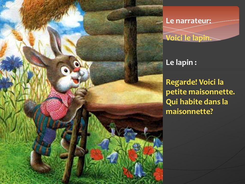 Voici le lapin. Le narrateur: Voici le lapin. Le lapin : Regarde! Voici la petite maisonnette. Qui habite dans la maisonnette?