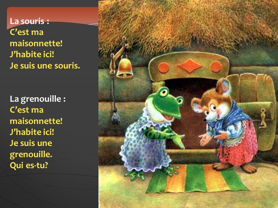 La souris : Cest ma maisonnette! Jhabite ici! Je suis une souris. La grenouille : Cest ma maisonnette! Jhabite ici! Je suis une grenouille. Qui es-tu?