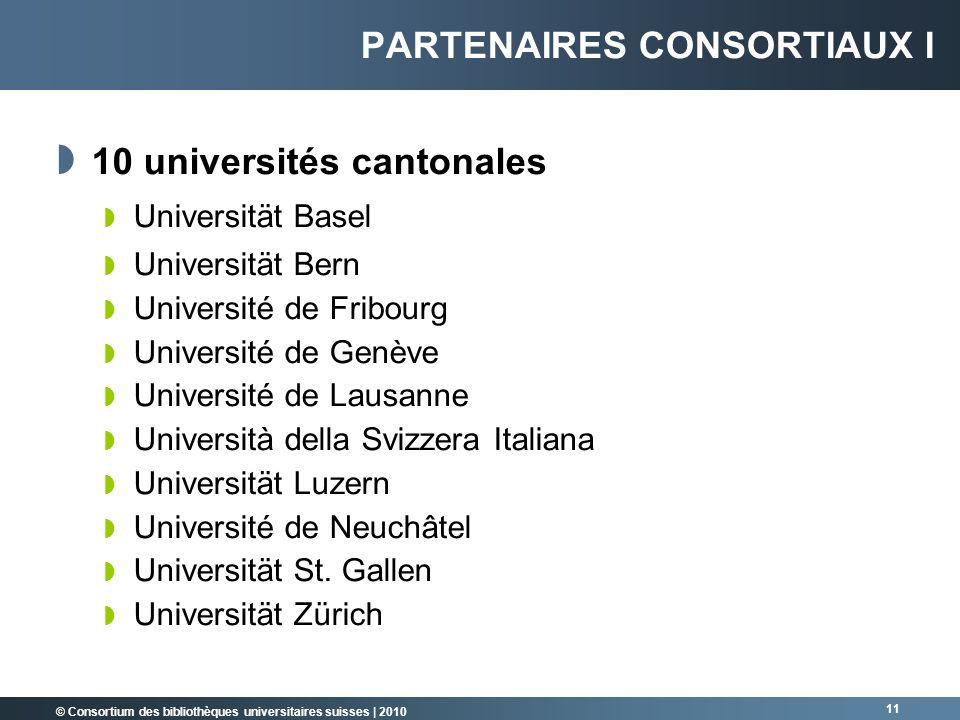 © Consortium des bibliothèques universitaires suisses   2010 11 PARTENAIRES CONSORTIAUX I 10 universités cantonales Universität Basel Universität Bern