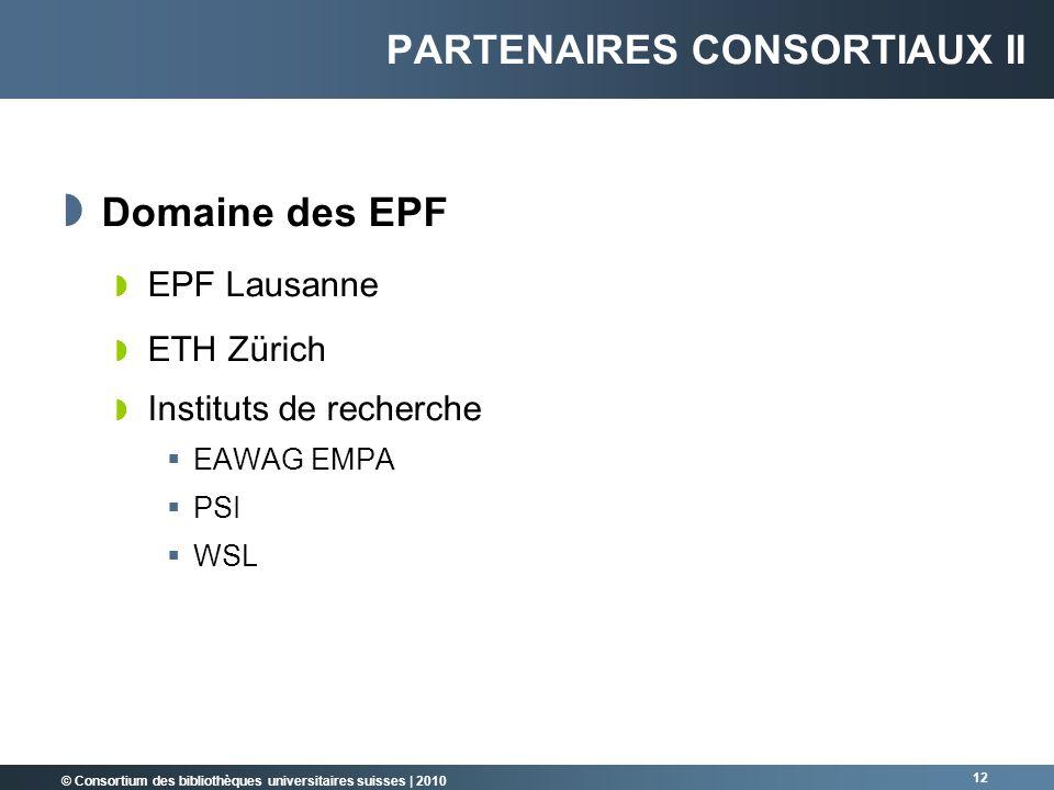 © Consortium des bibliothèques universitaires suisses   2010 12 PARTENAIRES CONSORTIAUX II Domaine des EPF EPF Lausanne ETH Zürich Instituts de recher