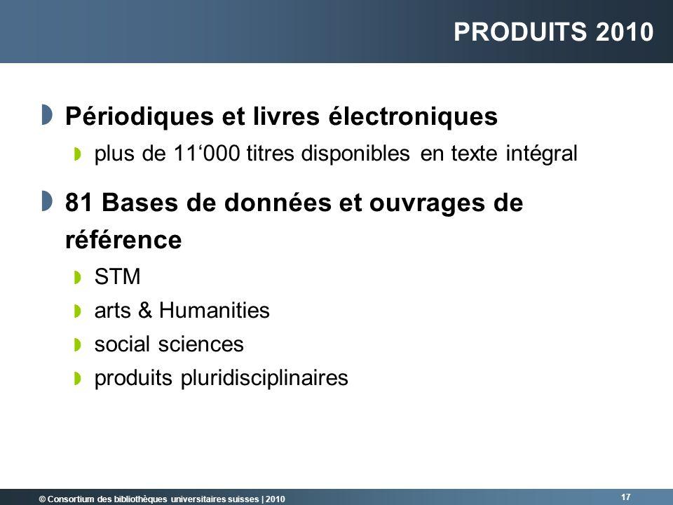 © Consortium des bibliothèques universitaires suisses   2010 17 PRODUITS 2010 Périodiques et livres électroniques plus de 11000 titres disponibles en