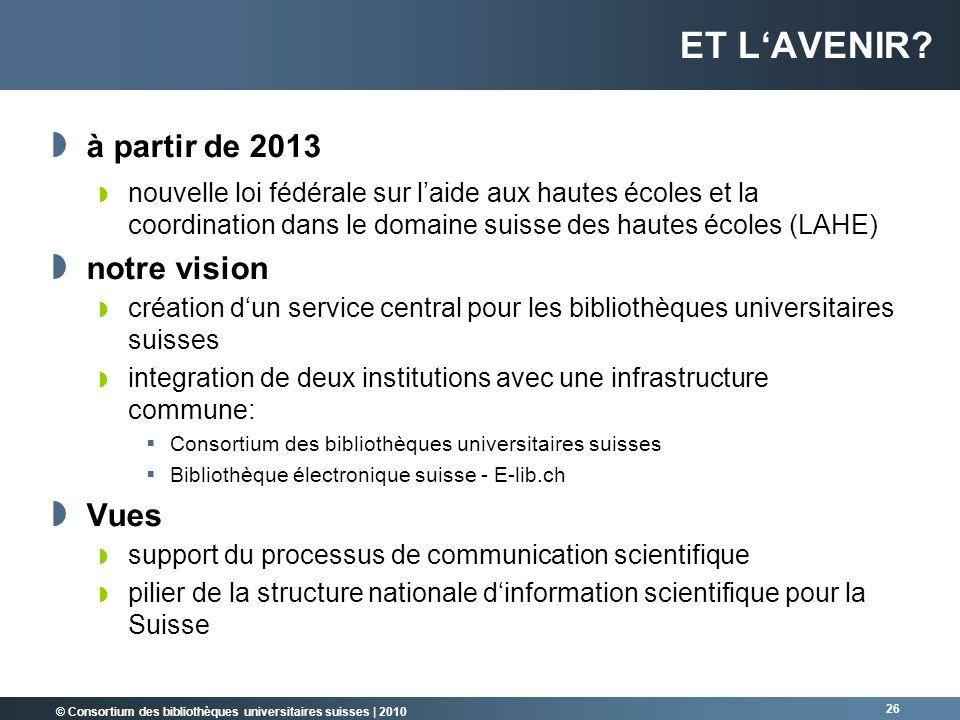 © Consortium des bibliothèques universitaires suisses   2010 26 ET LAVENIR? à partir de 2013 nouvelle loi fédérale sur laide aux hautes écoles et la c