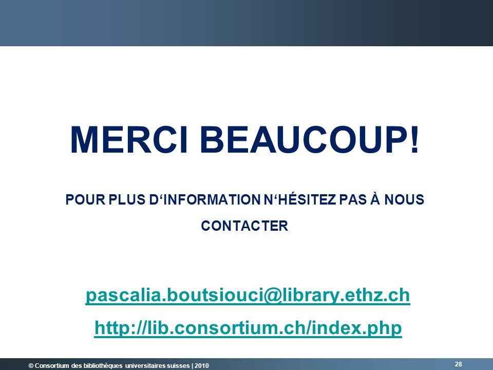 © Consortium des bibliothèques universitaires suisses   2010 28 MERCI BEAUCOUP! POUR PLUS DINFORMATION NHÉSITEZ PAS À NOUS CONTACTER pascalia.boutsiou