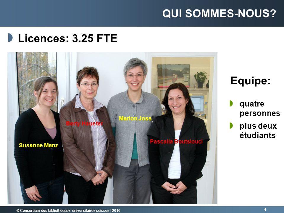 © Consortium des bibliothèques universitaires suisses   2010 4 QUI SOMMES-NOUS? Licences: 3.25 FTE Susanne Manz Berty Haueter Marion Joss Pascalia Bou