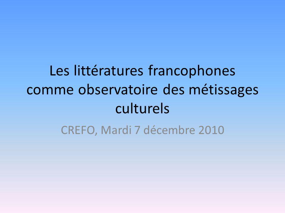 Les littératures francophones comme observatoire des métissages culturels CREFO, Mardi 7 décembre 2010