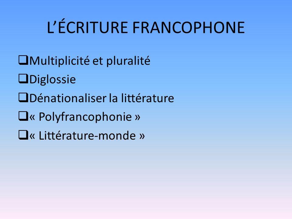 LÉCRITURE FRANCOPHONE Multiplicité et pluralité Diglossie Dénationaliser la littérature « Polyfrancophonie » « Littérature-monde »