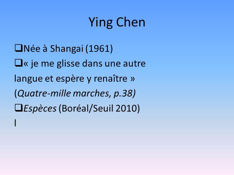 Ying Chen Née à Shangai (1961) « je me glisse dans une autre langue et espère y renaître » (Quatre-mille marches, p.38) Espèces (Boréal/Seuil 2010) l