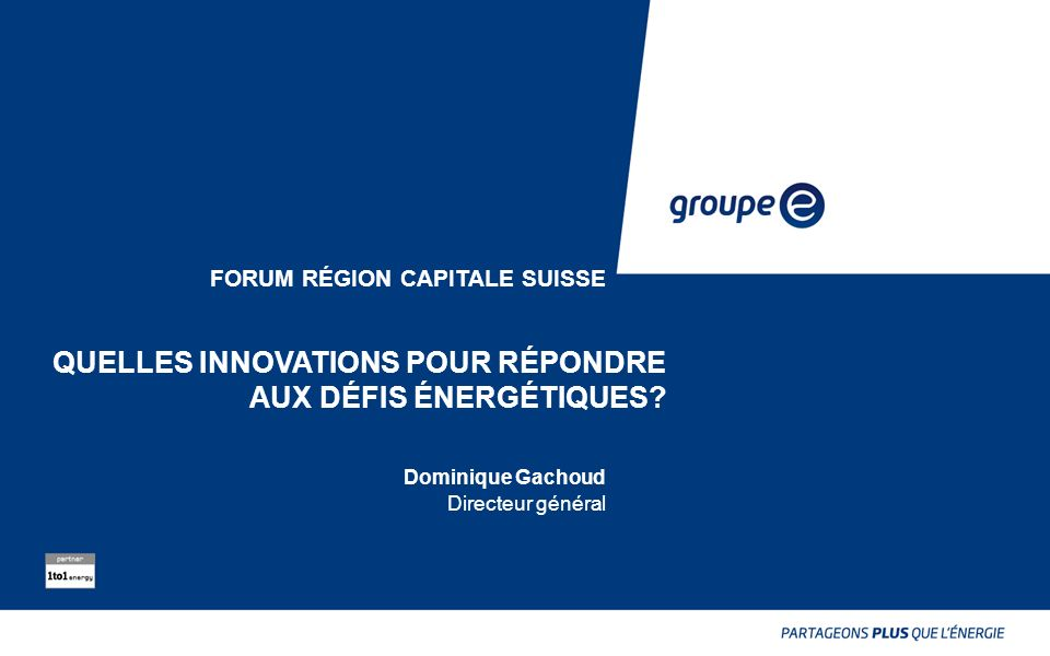FORUM RÉGION CAPITALE SUISSE Dominique Gachoud Directeur général QUELLES INNOVATIONS POUR RÉPONDRE AUX DÉFIS ÉNERGÉTIQUES