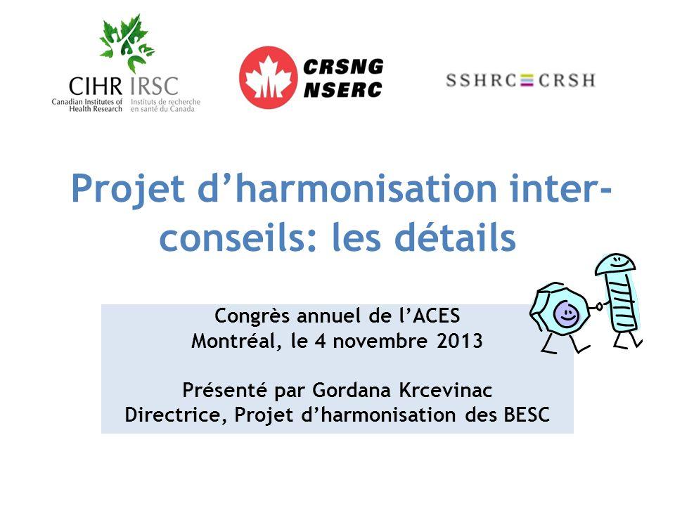 Projet dharmonisation inter- conseils: les détails Congrès annuel de lACES Montréal, le 4 novembre 2013 Présenté par Gordana Krcevinac Directrice, Projet dharmonisation des BESC