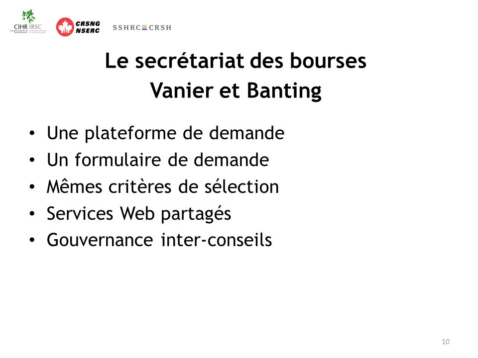 Le secrétariat des bourses Vanier et Banting Une plateforme de demande Un formulaire de demande Mêmes critères de sélection Services Web partagés Gouvernance inter-conseils 10